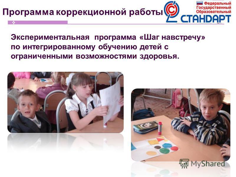 Программа коррекционной работы Экспериментальная программа «Шаг навстречу» по интегрированному обучению детей с ограниченными возможностями здоровья.