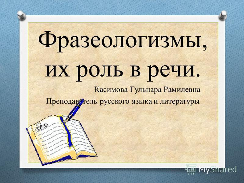 Фразеологизмы, их роль в речи. Касимова Гульнара Рамилевна Преподаватель русского языка и литературы
