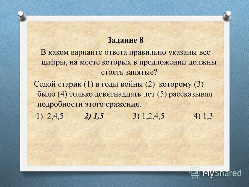 Задание 8 В каком варианте ответа правильно указаны все цифры, на месте которых в предложении должны стоять запятые? Седой старик (1) в годы войны (2) которому (3) было (4) только девятнадцать лет (5) рассказывал подробности этого сражения. 1) 2,4,5
