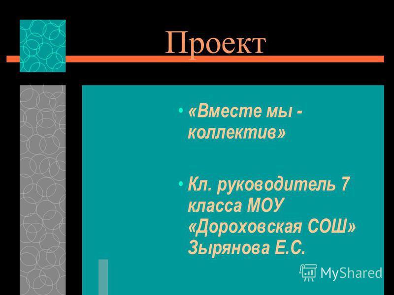 Проект «Вместе мы - коллектив» Кл. руководитель 7 класса МОУ «Дороховская СОШ» Зырянова Е.С.