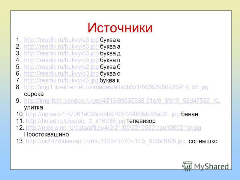 Источники 1.http://readik.ru/bukvy/e3. jpg буква еhttp://readik.ru/bukvy/e3. jpg 2.http://readik.ru/bukvy/a3. jpg буква аhttp://readik.ru/bukvy/a3. jpg 3.http://readik.ru/bukvy/d3. jpg буква дhttp://readik.ru/bukvy/d3. jpg 4.http://readik.ru/bukvy/p3