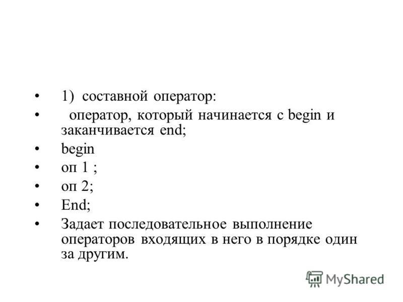 1) составной оператор: оператор, который начинается с begin и заканчивается end; begin on 1 ; оп 2; End; Задает последовательное выполнение операторов входящих в него в порядке один за другим.