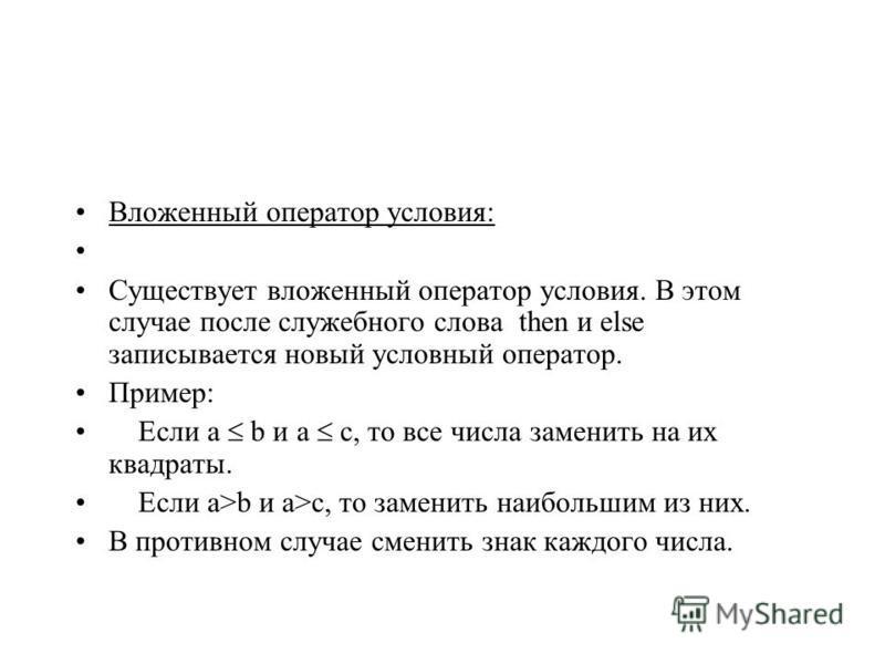 Вложенный оператор условия: Существует вложенный оператор условия. В этом случае после служебного слова then и else записывается новый условный оператор. Пример: Если a b и a c, то все числа заменить на их квадраты. Если a>b и a>c, то заменить наибол
