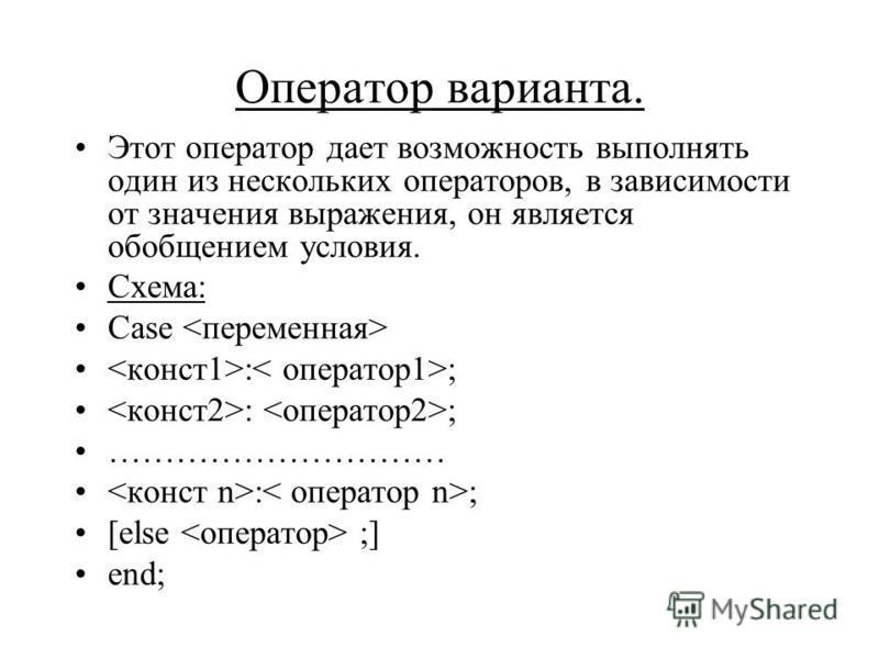 Оператор варианта. Этот оператор дает возможность выполнять один из нескольких операторов, в зависимости от значения выражения, он является обобщением условия. Схема: Case : ; ………………………… : ; [else ;] end;