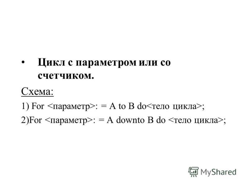 Цикл с параметром или со счетчиком. Схема: 1) For : = A to B do ; 2)For : = A downto B do ;