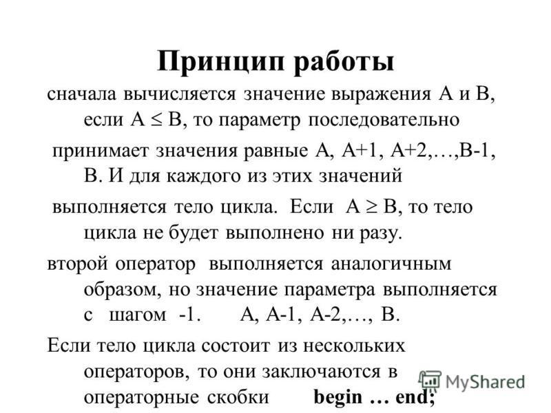Принцип работы сначала вычисляется значение выражения А и В, если А В, то параметр последовательно принимает значения равные А, А+1, А+2,…,В-1, В. И для каждого из этих значений выполняется тело цикла. Если А В, то тело цикла не будет выполнено ни ра