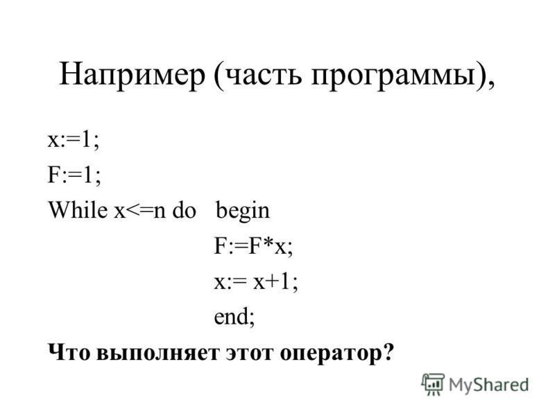 Например (часть программы), x:=1; F:=1; While x<=n do begin F:=F*x; x:= x+1; end; Что выполняет этот оператор?