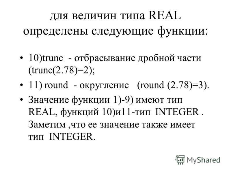 для величин типа REAL определены следующие функции: 10)trunc - отбрасывание дробной части (trunc(2.78)=2); 11) round - округление (round (2.78)=3). Значение функции 1)-9) имеют тип REAL, функций 10)и 11-тип INТEGER. Заметим,что ее значение также имее