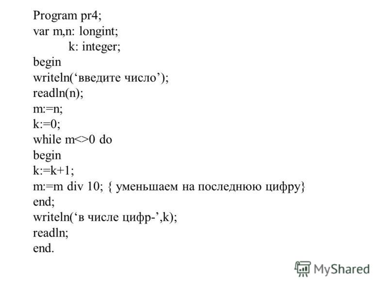 Program pr4; var m,n: longint; k: integer; begin writeln(введите число); readln(n); m:=n; k:=0; while m<>0 do begin k:=k+1; m:=m div 10; { уменьшаем на последнюю цифру} end; writeln(в числе цифр-,k); readln; end.