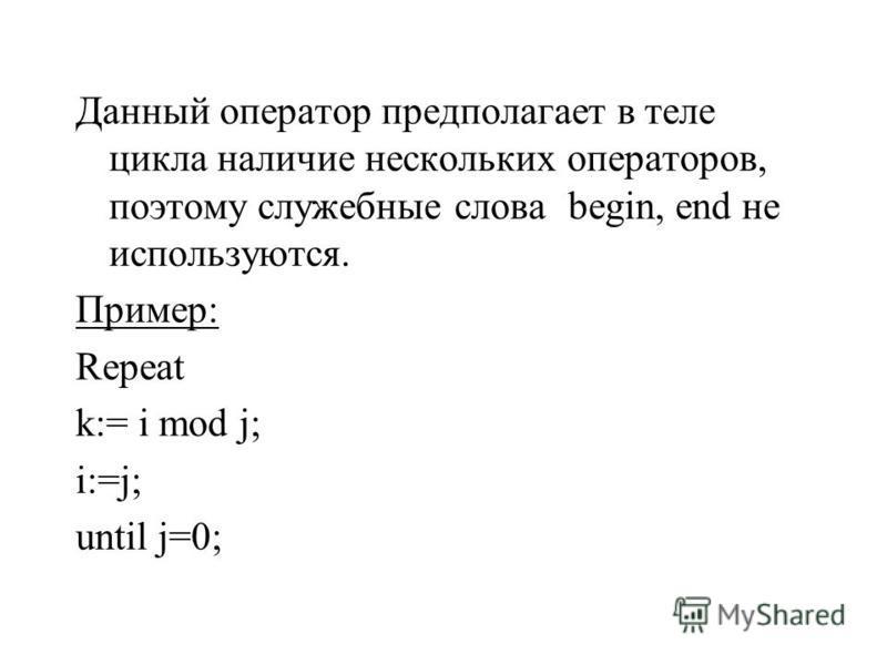 Данный оператор предполагает в теле цикла наличие нескольких операторов, поэтому служебные слова begin, end не используются. Пример: Repeat k:= i mod j; i:=j; until j=0;