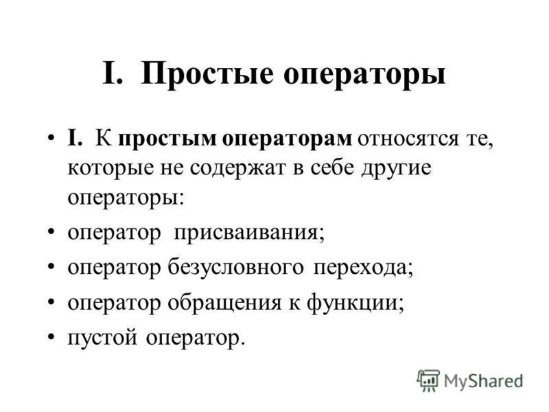 I. Простые операторы I. К простым операторам относятся те, которые не содержат в себе другие операторы: оператор присваивания; оператор безусловного перехода; оператор обращения к функции; пустой оператор.
