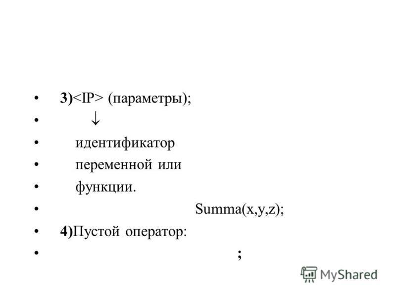 3) (параметры); идентификатар переменной или функции. Summa(x,y,z); 4)Пустой оператор: ;