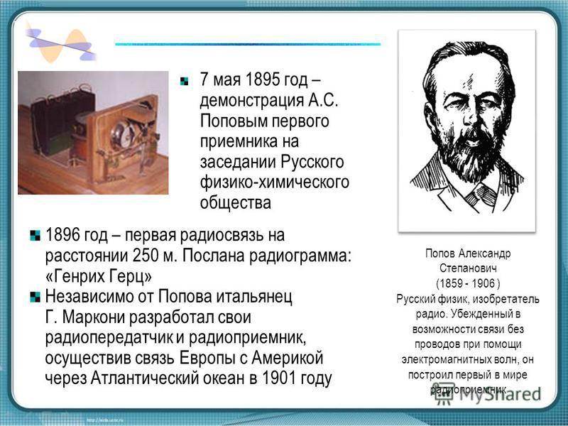 Попов Александр Степанович (1859 - 1906 ) Русский физик, изобретатель радио. Убежденный в возможности связи без проводов при помощи электромагнитных волн, он построил первый в мире радиоприемник 7 мая 1895 год – демонстрация А.С. Поповым первого прие