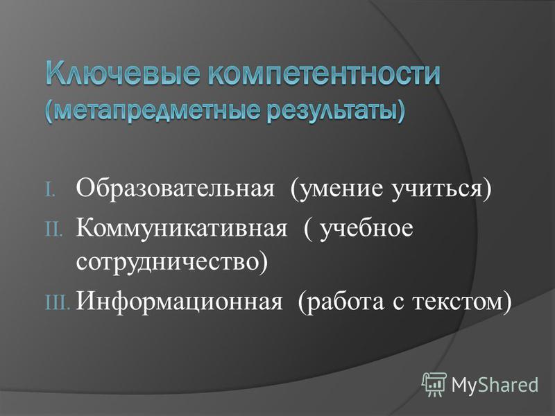 I. Образовательная (умение учиться) II. Коммуникативная ( учебное сотрудничество) III. Информационная (работа с текстом)