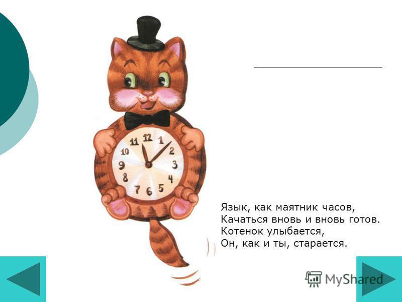 Язык, как маятник часов, Качаться вновь и вновь готов. Котенок улыбается, Он, как и ты, старается.