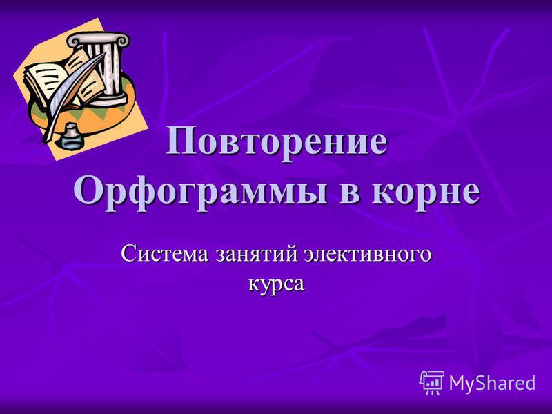 Повторение Орфограммы в корне Система занятой электовного курса
