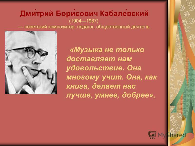 «Музыка не только доставляет нам удовольствие. Она многому учит. Она, как книга, делает нас лучше, умнее, добрее». Дми́трий Бори́сович Кабале́всякий (19041987) советский композитор, педагог, общественный деятель.