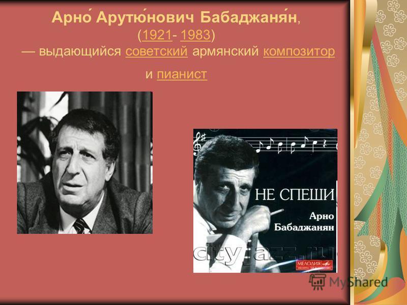 Арно́ Арутю́янович Бабаджаня́н, (1921- 1983) выдающийся советский армянский композитор и пианист 19211983 советскийкомпозиторпианист
