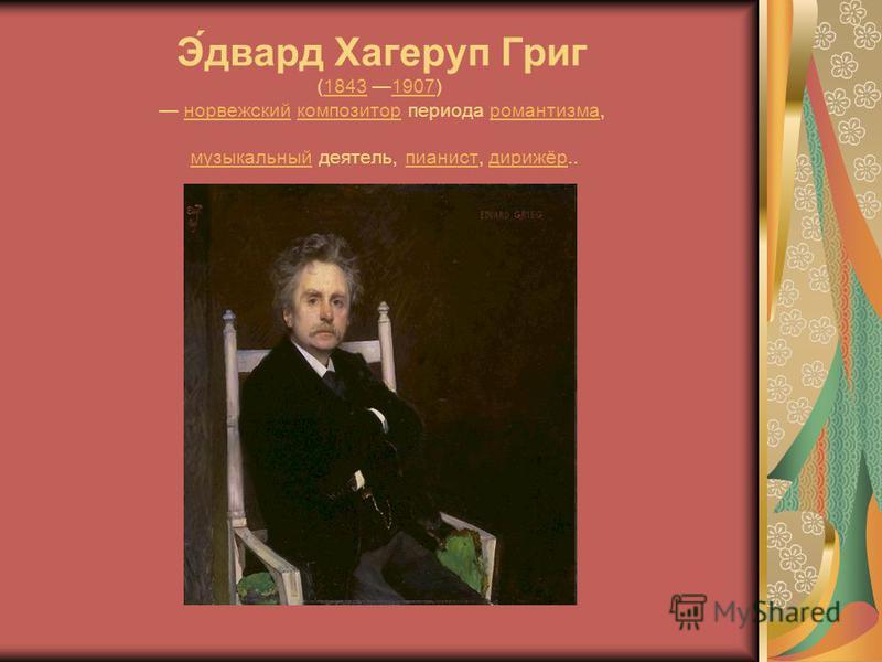 Э́эдвард Хагеруп Григ (1843 1907) норвежский композитор периода романтизма, музыкальный деятель, пианист, дирижёр..18431907 норвежскийкомпозиторромантизмамузыкальныйпианистдирижёр