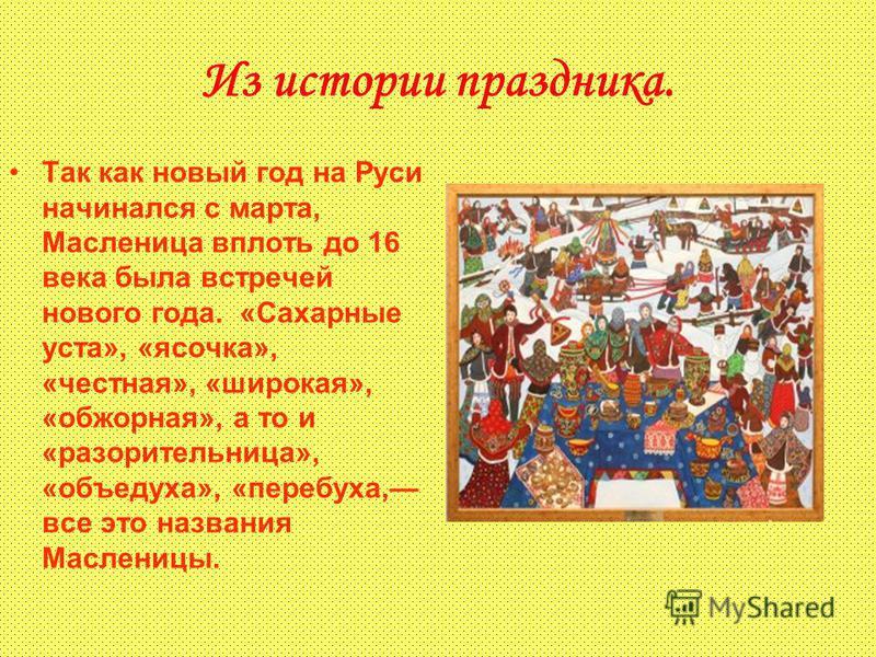 Из истории праздника. Так как новый год на Руси начинался с марта, Масленица вплоть до 16 века была встречей нового года. «Сахарные уста», «ясочка», «честная», «широкая», «обжорная», а то и «разорительница», «объедуха», «пер обуха, все это названия М