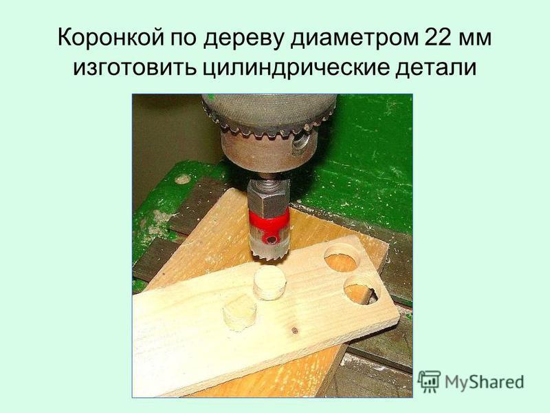 Коронкой по дереву диаметром 22 мм изготовить цилиндрические детали