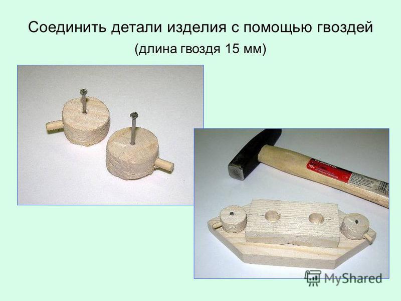 Соединить детали изделия с помощью гвоздей (длина гвоздя 15 мм)