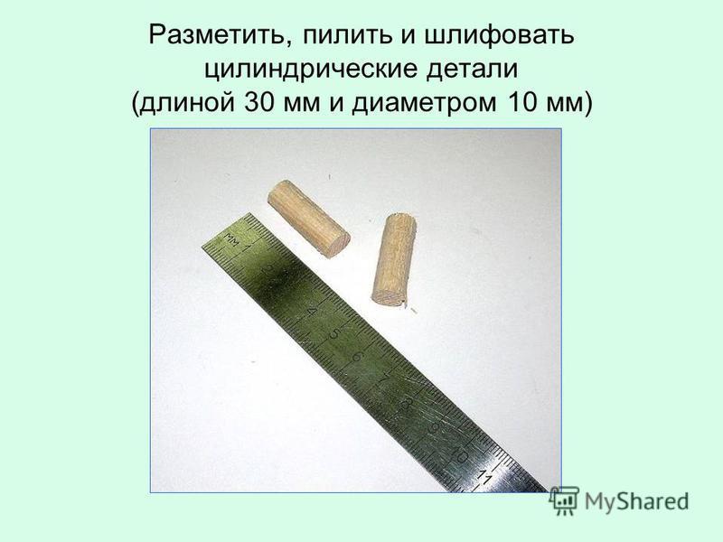 Разметить, пилить и шлифовать цилиндрические детали (длиной 30 мм и диаметром 10 мм)