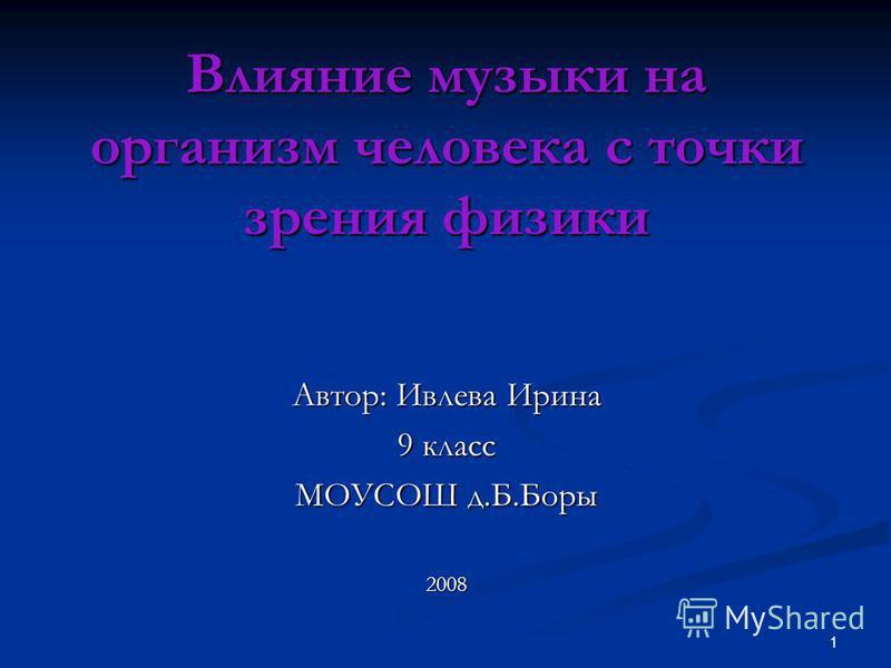 1 Влияние музыки на организм человека с точки зрения физики Автор: Ивлева Ирина 9 класс МОУСОШ д.Б.Боры 2008