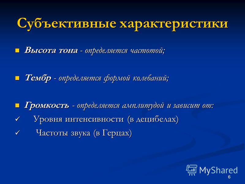 6 Субъективные характеристики Высота тона - определяется частотой; Высота тона - определяется частотой; Тембр - определяется формой колебаний; Тембр - определяется формой колебаний; Громкость - определяется амплитудой и зависит от: Громкость - опреде