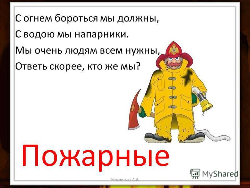 С огнем бороться мы должны, С водою мы напарники. Мы очень людям всем нужны, Ответь скорее, кто же мы? Пожарные
