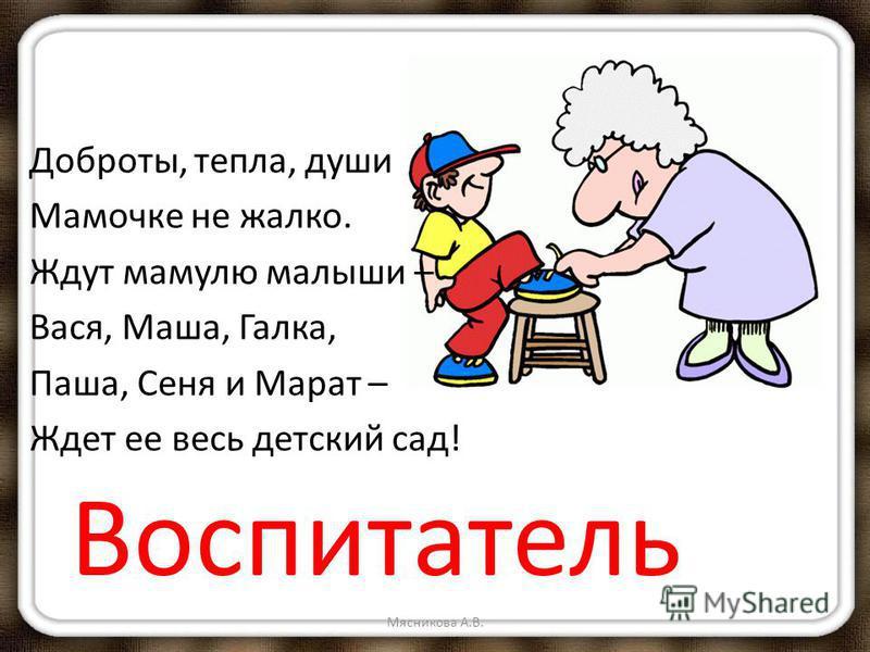 Доброты, тепла, души Мамочке не жалко. Ждут мамулю малыши – Вася, Маша, Галка, Паша, Сеня и Марат – Ждет ее весь детский сад! Воспитатель Мясникова А.В.
