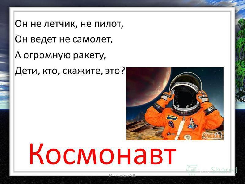 Он не летчик, не пилот, Он ведет не самолет, А огромную ракету, Дети, кто, скажите, это? Космонавт Мясникова А.В.