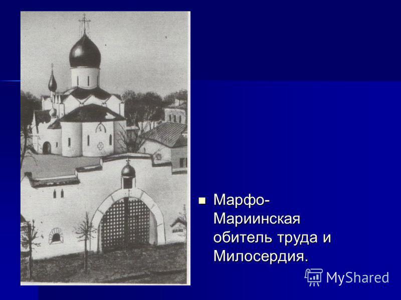 Марфо- Мариинская обитель труда и Милосердия. Марфо- Мариинская обитель труда и Милосердия.
