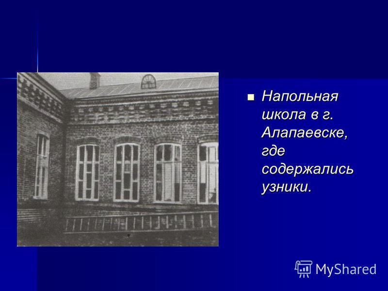 Напольная школа в г. Алапаевске, где содержались узники. Напольная школа в г. Алапаевске, где содержались узники.