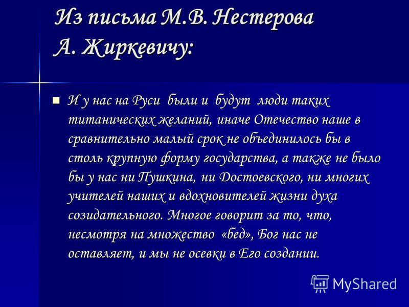 Из письма М.В. Нестерова А. Жиркевичу: И у нас на Руси были и будут люди таких титанических желаний, иначе Отечество наше в сравнительно малый срок не объединилось бы в столь крупную форму государства, а также не было бы у нас ни Пушкина, ни Достоевс