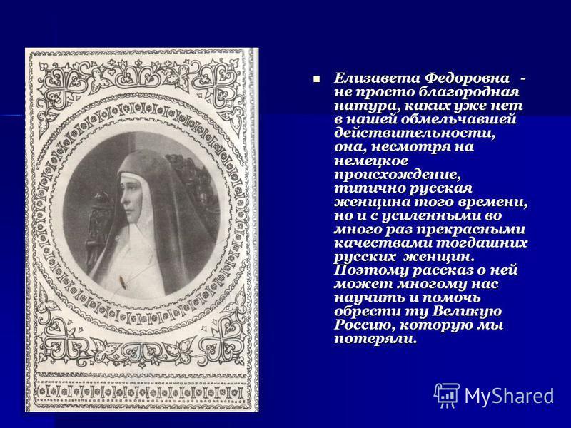Елизавета Федоровна - не просто благородная натура, каких уже нет в нашей обмельчавшей действительности, она, несмотря на немецкое происхождение, типично русская женщина того времени, но и с усиленными во много раз прекрасными качествами тогдашних ру