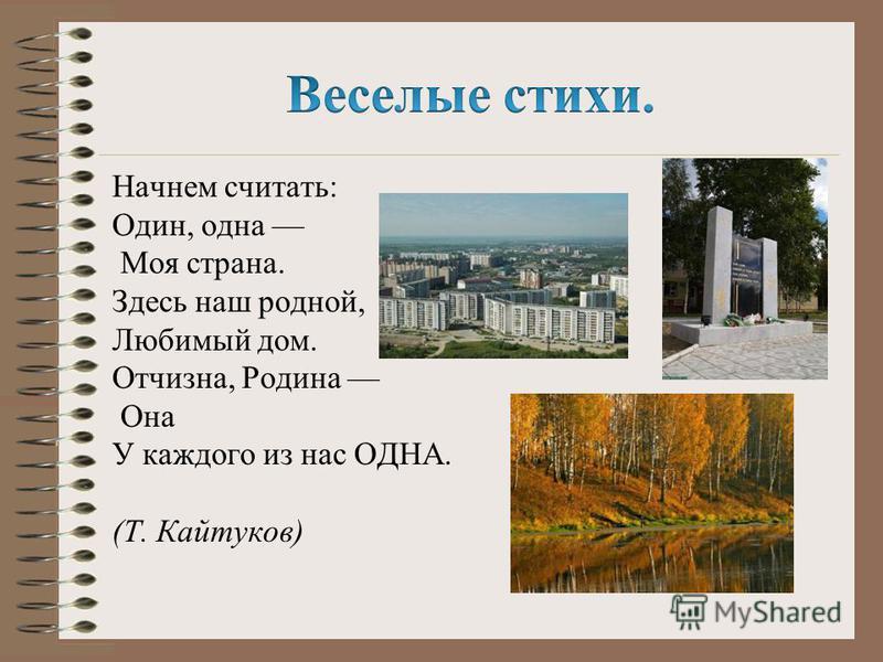 Начнем считать: Один, одна Моя страна. Здесь наш родной, Любимый дом. Отчизна, Родина Она У каждого из нас ОДНА. (Т. Кайтуков)