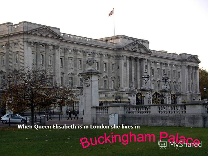 When Queen Elisabeth is in London she lives in