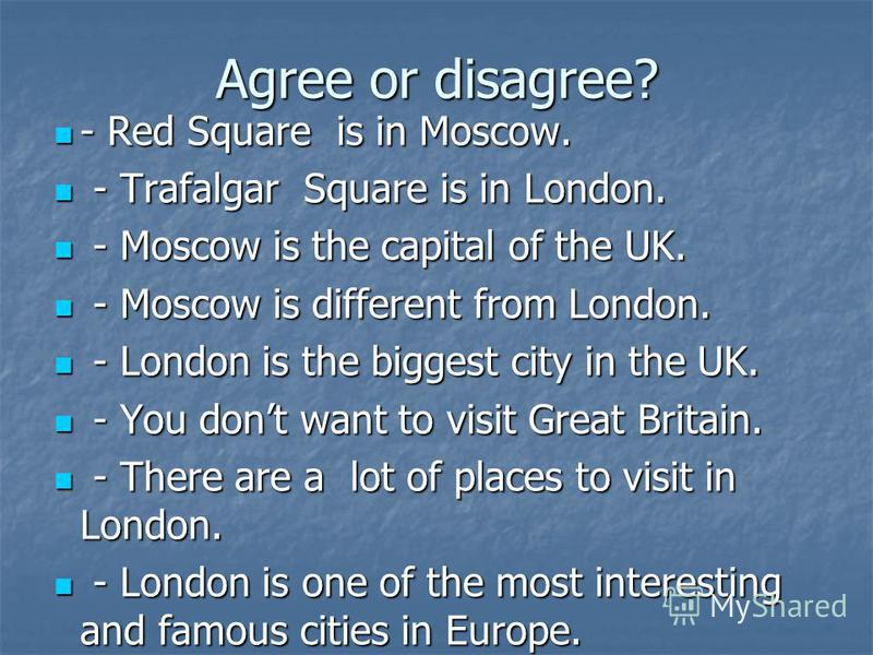 Agree or disagree? - Red Square is in Moscow. - Red Square is in Moscow. - Trafalgar Square is in London. - Trafalgar Square is in London. - Moscow is the capital of the UK. - Moscow is the capital of the UK. - Moscow is different from London. - Mosc