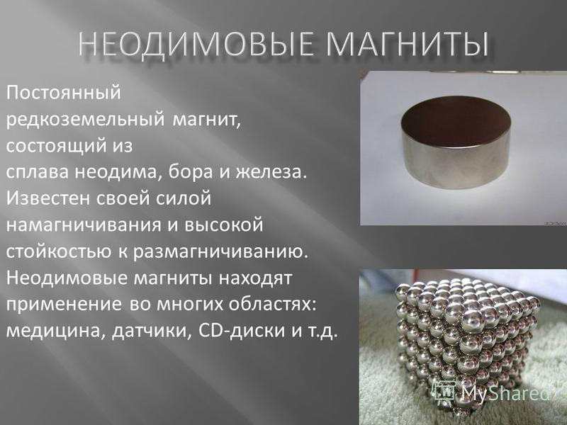 Постоянный редкоземельный магнит, состоящий из сплава неодима, бора и железа. Известен своей силой намагничивания и высокой стойкостью к размагничиванию. Неодимовые магниты находят применение во многих областях: медицина, датчики, CD-диски и т.д.