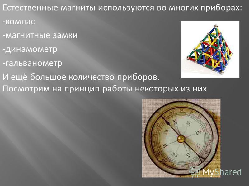 Естественные магниты используются во многих приборах: -компас -магнитные замки -динамометр -гальванометр И ещё большое количество приборов. Посмотрим на принцип работы некоторых из них