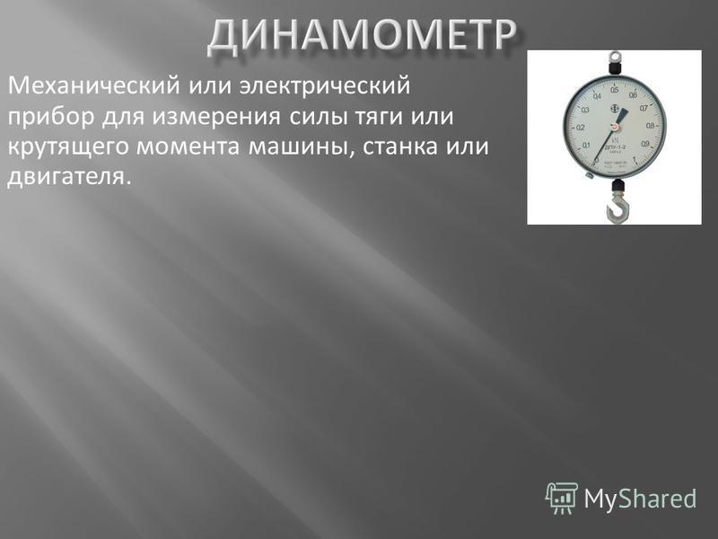Механический или электрический прибор для измерения силы тяги или крутящего момента машины, станка или двигателя.