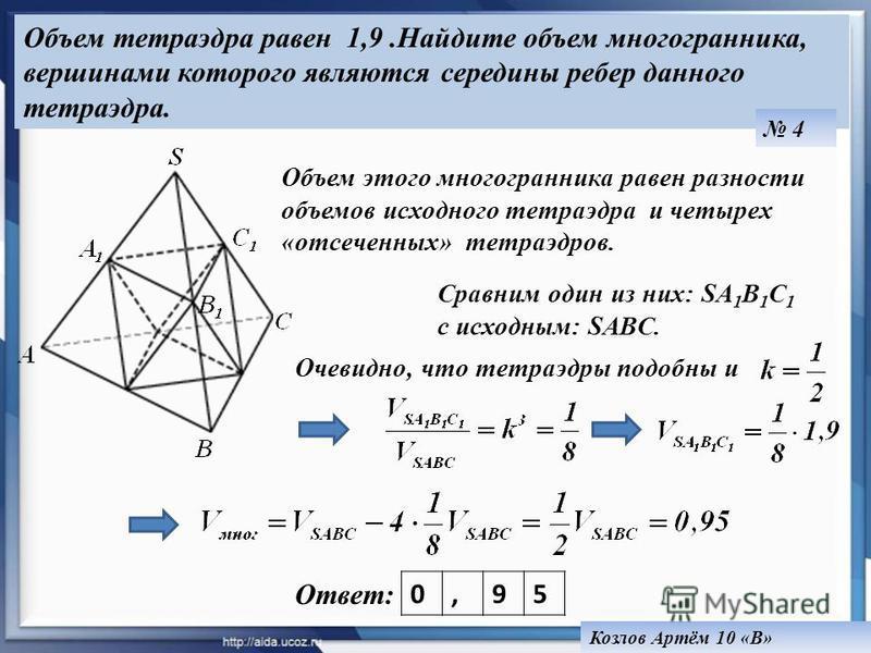 Объем тетраэдра равен 1,9. Найдите объем многогранника, вершинами которого являются середины ребер данного тетраэдра. 4 Козлов Артём 10 «В» Ответ: Объем этого многогранника равен разности объемов исходного тетраэдра и четырех «отсеченных» тетраэдров.