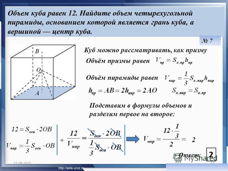 12.08.201513 Объем куба равен 12. Найдите объем четырехугольной пирамиды, основанием которой является грань куба, а вершиной центр куба. Ответ: 2 7 Объём призмы равен Объём пирамиды равен Подставим в формулы объемов и разделим первое на второе: Куб м