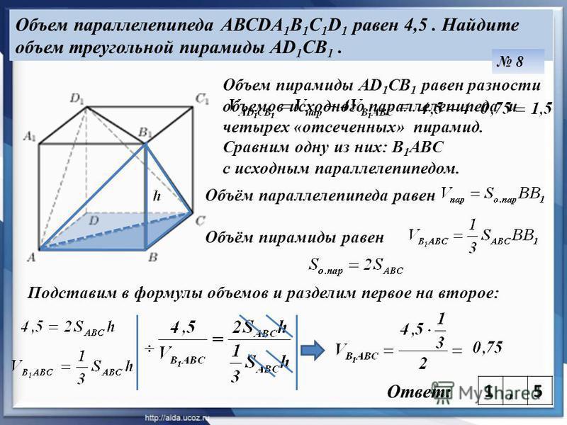Объем параллелепипеда АВСDA 1 B 1 C 1 D 1 равен 4,5. Найдите объем треугольной пирамиды AD 1 CB 1. 8 Ответ: Объем пирамиды AD 1 CB 1 равен разности объемов исходного параллелепипеда и четырех «отсеченных» пирамид. Сравним одну из них: В 1 ABC с исход