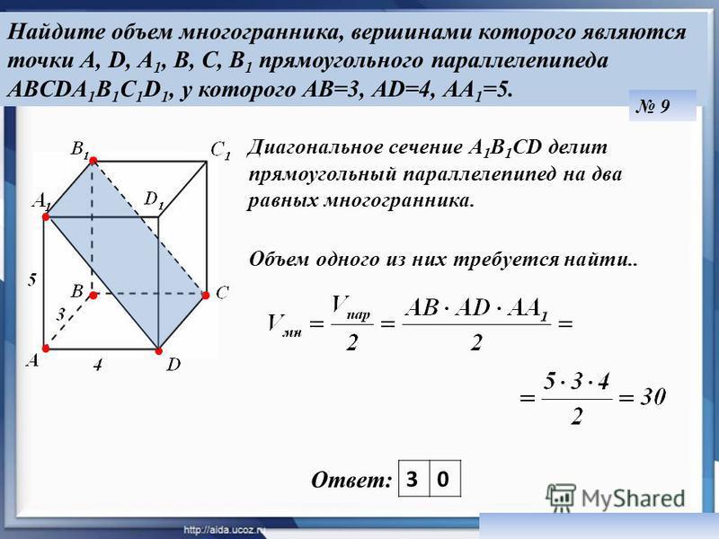 Найдите объем многогранника, вершинами которого являются точки A, D, А 1, В, С, В 1 прямоугольного параллелепипеда ABCDA 1 B 1 C 1 D 1, у которого АВ=3, АD=4, АА 1 =5. 9 Ответ: Диагональное сечение А 1 В 1 СD делит прямоугольный параллелепипед на два