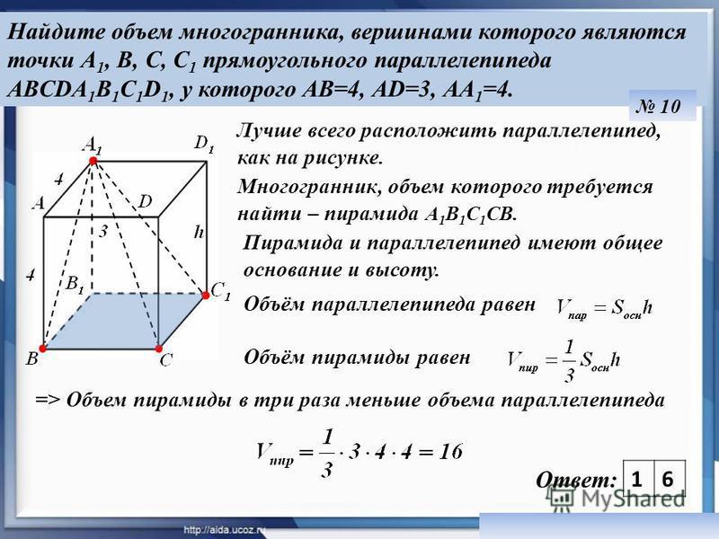 Найдите объем многогранника, вершинами которого являются точки А 1, В, С, С 1 прямоугольного параллелепипеда ABCDA 1 B 1 C 1 D 1, у которого АВ=4, АD=3, АА 1 =4. 10 10 Ответ: Лучше всего расположить параллелепипед, как на рисунке. Пирамида и параллел