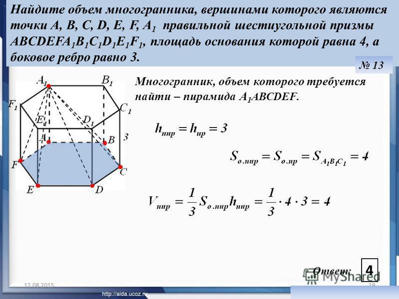 12.08.201519 Ответ: 4 Найдите объем многогранника, вершинами которого являются точки A, В, С, D, E, F, А 1 правильной шестиугольной призмы ABCDEFA 1 B 1 C 1 D 1 E 1 F 1, площадь основания которой равна 4, а боковое ребро равно 3. 13 Многогранник, объ