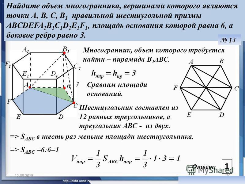 12.08.201520 Ответ: 1 Найдите объем многогранника, вершинами которого являются точки A, В, C, B 1 правильной шестиугольной призмы ABCDEFA 1 B 1 C 1 D 1 E 1 F 1, площадь основания которой равна 6, а боковое ребро равно 3. 14 Многогранник, объем которо