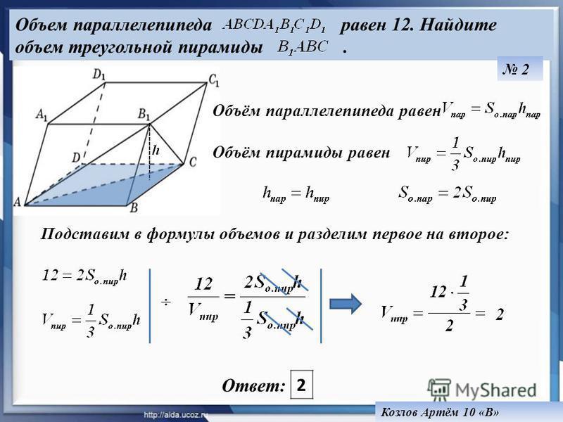 Объём параллелепипеда равен Объём пирамиды равен Объем параллелепипеда равен 12. Найдите объем треугольной пирамиды. 2 Козлов Артём 10 «В» Ответ: 2 Подставим в формулы объемов и разделим первое на второе:
